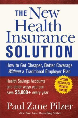 The New Health Insurance Solution: How to Get Cheaper, Better Coverage Without a Traditional Employer Plan Paul Zane Pilzer