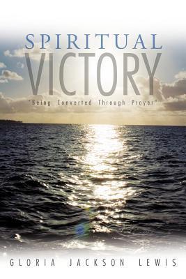 Spiritual Victory: Being Converted Through Prayer  by  Gloria Jackson Lewis