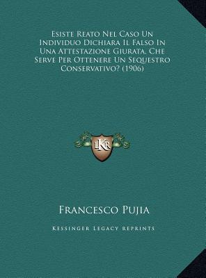 Esiste Reato Nel Caso Un Individuo Dichiara Il Falso in Una Attestazione Giurata, Che Serve Per Ottenere Un Sequestro Conservativo? (1906) Francesco Pujia