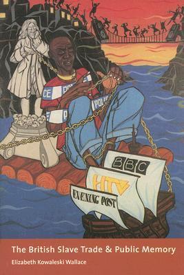 The British Slave Trade and Public Memory  by  Elizabeth Kowaleski Wallace