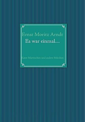 Ernst Moritz Arndt: Es war einmal....: Kater Martinchen und andere Märchen Ernst Moritz Arndt