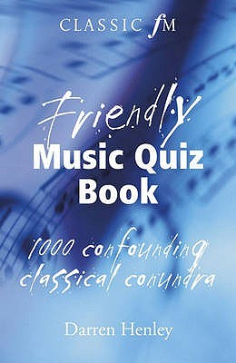 Classic FM Friendly Music Quiz Book. Darren Henley  by  Darren Henley