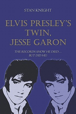 Elvis Presleys Twin, Jesse Garon: The Records Show He Died.But Did He?  by  Stan Knight