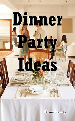 Dinner Party Ideas: All You Need to Know about Hosting Dinner Parties Including Menu and Recipe Ideas, Invitations, Games, Music, Activiti  by  Diana Stanley