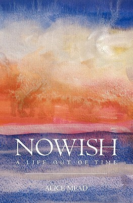 Nowish: A Life Out of Time Alice Mead