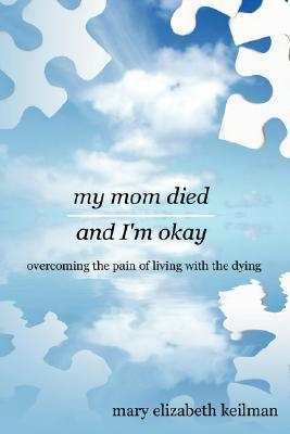 My Mom Died and Im Okay: Overcoming the Pain of Living with the Dying  by  mary elizabeth keilman