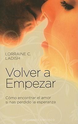 Volver A Empezar: Como Encontrar el Amor Si Has Perdido la Esperanza  by  Lorraine C. Ladish