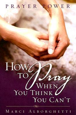 Prayer Power: How to Pray When You Think You Cant  by  Marci Alborghetti