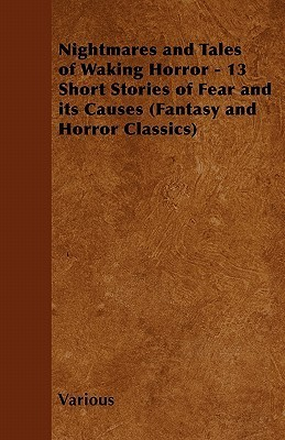 Nightmares and Tales of Waking Horror - 13 Short Stories of Fear and Its Causes Various