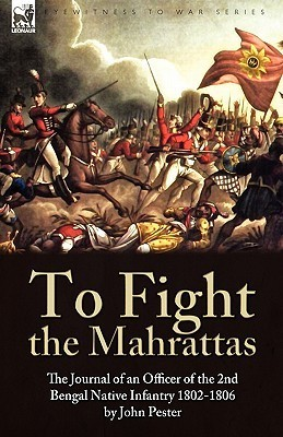 To Fight the Mahrattas: The Journal of an Officer of the 2nd Bengal Native Infantry 1802-1806  by  John Pester