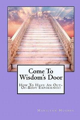 Come To Wisdoms Door: How To Have An Out Of Body Experience! Marilynn Hughes