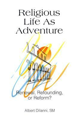 Religious Life as Adventure: Renewal, Refounding, or Reform? Albert S. Diianni