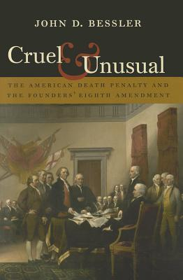 Cruel and Unusual: The American Death Penalty and the Founders Eighth Amendment  by  John D. Bessler