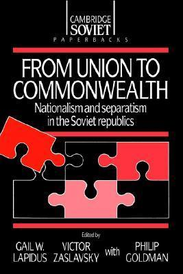 From Union to Commonwealth: Nationalism and Separatism in the Soviet Republics  by  Lapidus