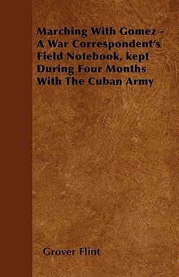 Marching with Gomez - A War Correspondents Field Notebook, Kept During Four Months with the Cuban Army  by  Grover Flint