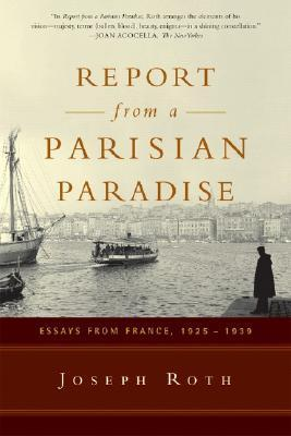 Report From a Parisian Paradise: Essays from France, 1925-1939 Joseph Roth