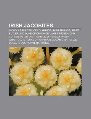 Irish Jacobites: Nicholas Purcell of Loughmoe, Irish Brigade, James Butler, 2nd Duke of Ormonde, James Fitz Edmond Cotter, Peter Lacy  by  NOT A BOOK