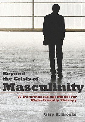 Beyond the Crisis of Masculinity: A Transtheoretical Model for Male-Friendly Therapy Gary R. Brooks