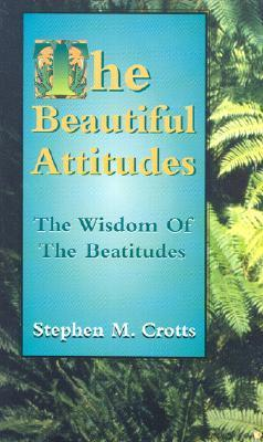 The Beautiful Attitudes: The Wisdom of the Beatitudes Stephen M. Crotts
