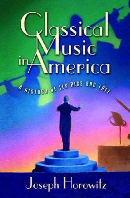 Classical Music in America: A History of Its Rise and Fall  by  Joseph Horowitz