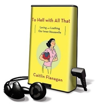 To Hell With All That: Library Edition Caitlin Flanagan