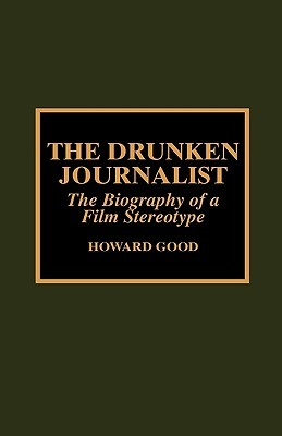 The Drunken Journalist: The Biography of a Film Stereotype Howard Good