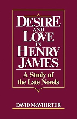 Desire and Love in Henry James: A Study of the Late Novels David McWhirter
