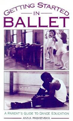 Getting Started in Ballet: A Parents Guide to Dance Education Anna Paskevska