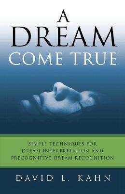 A Dream Come True: Simple Techniques for Dream Interpretation and Precognitive Dream Recognition  by  David L. Kahn
