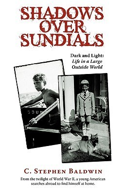 Shadows Over Sundials: Dark and Light: Life in a Large Outside World C. Stephen Baldwin