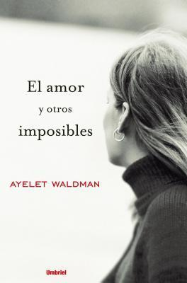 El Amor Y Otros Imposibles/ Love and Other Impossible Pursuits Ayelet Waldman