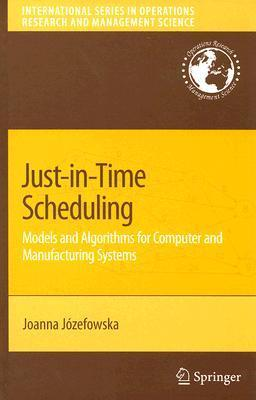 Just-In-Time Scheduling: Models and Algorithms for Computer and Manufacturing Systems Joanna Jozefowska