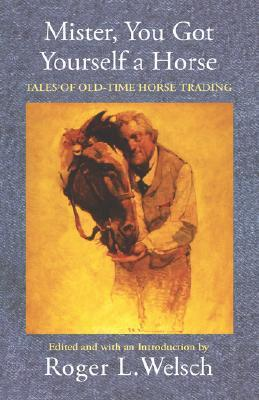 Mister, You Got Yourself a Horse: Tales of Old-Time Horse Trading Roger L. Welsch