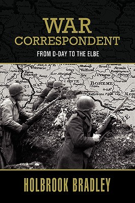 War Correspondent: From D-Day to the Elbe  by  Holbrook Bradley