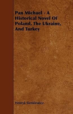 Pan Michael - A Historical Novel of Poland, the Ukraine, and Turkey Henryk Sienkiewicz