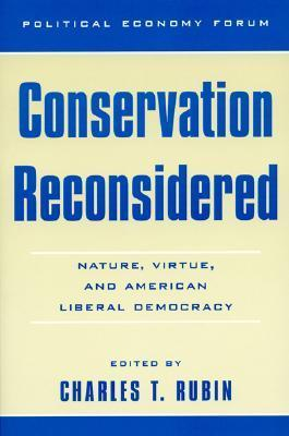 Conservation Reconsidered: Nature, Virtue, and American Liberal Democracy  by  Charles T. Rubin