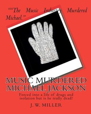 Music Murdered Michael Jackson: Forced Into a Life of Drugs and Isolation But Is He Really Dead? J.W. Miller