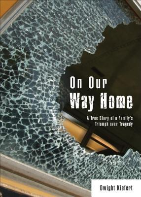 On Our Way Home: A True Story of a Familys Triumph Over Tragedy  by  Dwight Kiefert