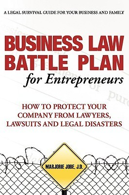 Business Law Battle Plan for Entrepreneurs: How to Protect Your Company from Lawyers, Lawsuits and Legal Disasters Marjorie Jobe