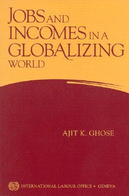 Jobs and Incomes in a Globalizing World  by  Ajit K. Ghose