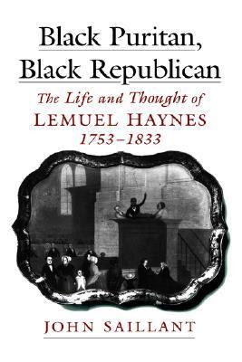 Black Puritan, Black Republican: The Life And Thought Of Lemuel Haynes, 1753 1833 John Saillant