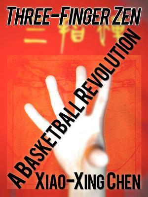 Three-Finger Zen: A Basketball Revolution  by  Xiao-Xing Chen