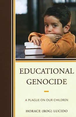 Educational Genocide: A Plague on Our Children Horace (Rog) Lucido