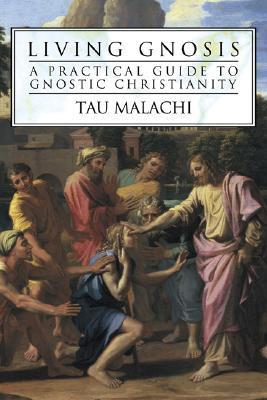 Living Gnosis: A Practical Guide to Gnostic Christianity  by  Tau Malachi