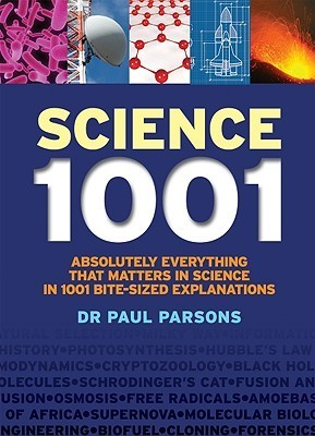 Science 1001: Absolutely Everything That Matters about Science in 1001 Bite-Sized Explanations Paul Parsons