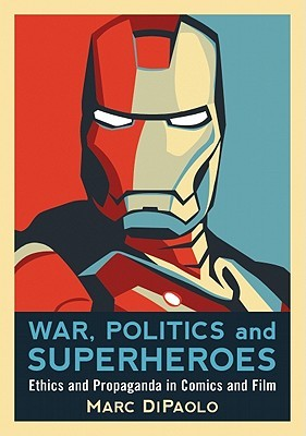 War, Politics, and Superheroes: Ethics and Propaganda in Comics and Film  by  Marc Dipaolo