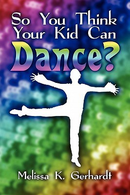 So You Think Your Kid Can Dance?  by  Melissa K. Gerhardt
