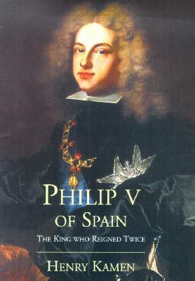 Philip V of Spain: The King Who Reigned Twice  by  Henry Kamen