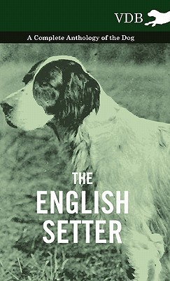 The English Setter - A Complete Anthology of the Dog Various