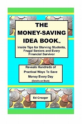 The Money-Saving Idea Book: Inside Tips for Starving Students, Frugal Seniors and Every Financial Survivor Ed Creager